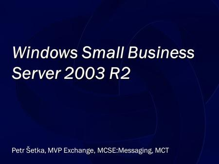 Petr Šetka, MVP Exchange, MCSE:Messaging, MCT Windows Small Business Server 2003 R2.