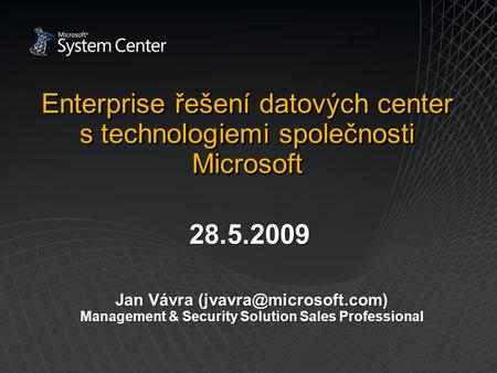 Enterprise řešení datových center s technologiemi společnosti Microsoft Jan Vávra Management & Security Solution Sales Professional.