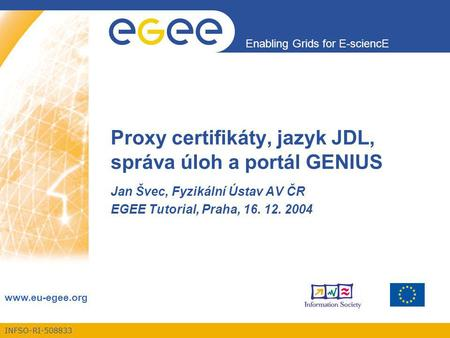 INFSO-RI-508833 Enabling Grids for E-sciencE www.eu-egee.org Proxy certifikáty, jazyk JDL, správa úloh a portál GENIUS Jan Švec, Fyzikální Ústav AV ČR.