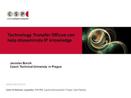 Technology Transfer Offices can help disseminate IP knowledge Jaroslav Burcik Czech Technical University in Prague Centre for Business cooperation, CTU.