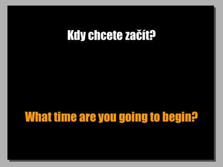 Kdy chcete začít? What time are you going to begin?