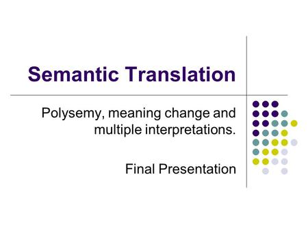Semantic Translation Polysemy, meaning change and multiple interpretations. Final Presentation.