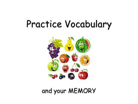 Practice Vocabulary and your MEMORY and your MEMORY.