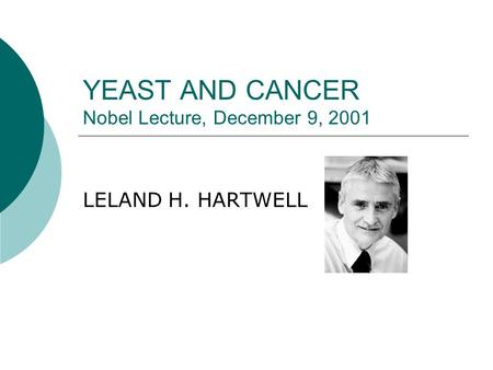 YEAST AND CANCER Nobel Lecture, December 9, 2001 LELAND H. HARTWELL.