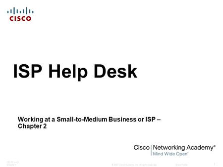 © 2007 Cisco Systems, Inc. All rights reserved.Cisco Public ITE PC v4.0 Chapter 1 1 ISP Help Desk Working at a Small-to-Medium Business or ISP – Chapter.