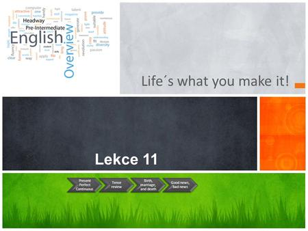 Life´s what you make it! Lekce 11 Present Perfect Continuous Tense review Birth, marriage, and death Good news, bad news.