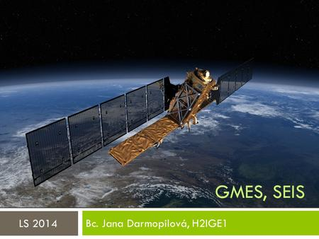 GMES, SEIS Bc. Jana Darmopilová, H2IGE1 LS 2014. Co je GMES/Copernicus?  GMES = Global Monitoring for Environment and Security (Globální monitoring životního.
