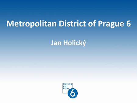 Metropolitan District of Prague 6 Jan Holický. Carrier 1998-2002Municipal Assembly 2002-2006Municipal Council 2006-2008Municipal Council 2008-2010Head.
