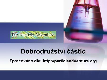 Zpracováno dle: http://particleadventure.org Dobrodružství částic Zpracováno dle: http://particleadventure.org.