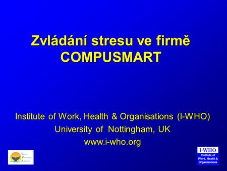 Zvládání stresu ve firmě COMPUSMART Institute of Work, Health & Organisations (I-WHO) University of Nottingham, UK www.i-who.org.