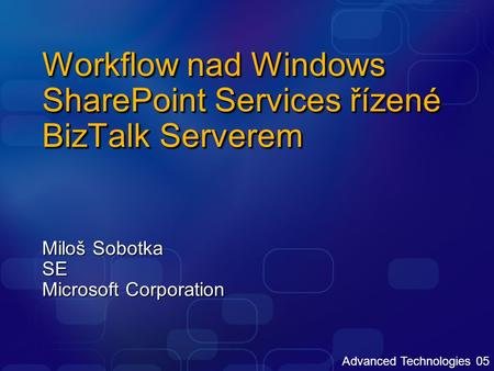Advanced Technologies 05 Workflow nad Windows SharePoint Services řízené BizTalk Serverem Miloš Sobotka SE Microsoft Corporation.