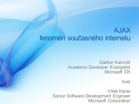 AJAX fenomén současného internetu Dalibor Kačmář Academic Developer Evangelist Microsoft ČR host Vítek Karas Senior Software Development Engineer Microsoft.