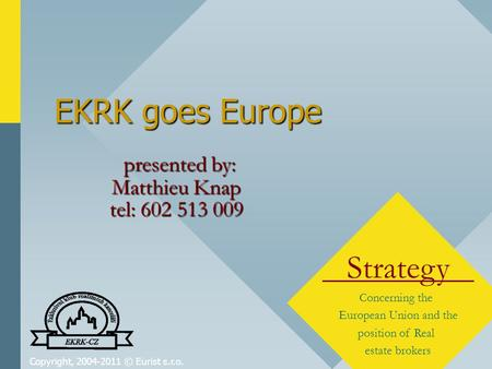 Copyright, 2004-2011 © Eurist s.r.o. EKRK goes Europe Strategy Concerning the European Union and the position of Real estate brokers presented by: Matthieu.