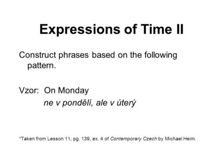 Expressions of Time II Construct phrases based on the following pattern. Vzor: On Monday ne v pondělí, ale v úterý *Taken from Lesson 11, pg. 139, ex.