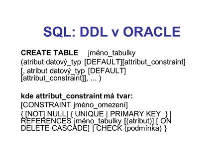 SQL: DDL v ORACLE CREATE TABLE jméno_tabulky (atribut datový_typ [DEFAULT][attribut_constraint] [, atribut datový_typ [DEFAULT] [attribut_constraint]],...