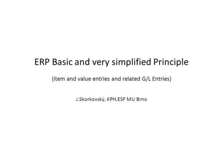 ERP Basic and very simplified Principle (item and value entries and related G/L Entries) J.Skorkovský, KPH,ESF MU Brno.