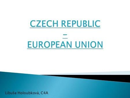 Libuše Holoubková, C4A. EUROPEAN UNION  EUROPEAN UNION  CZECH REPUBLIC'S ENTRY INTO THE EUROPEAN UNION UNION  CZECH REPUBLIC IN THE EUROPEAN UNION.