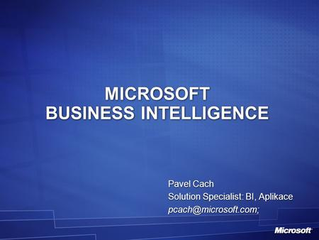 MICROSOFT BUSINESS INTELLIGENCE Pavel Cach Solution Specialist: BI, Aplikace