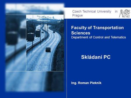 Czech Technical University in Prague Faculty of Transportation Sciences Department of Control and Telematics Skládaní PC Ing. Roman Piekník.