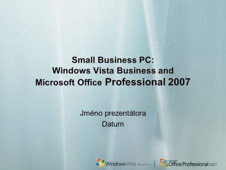 Small Business PC: Windows Vista Business and Microsoft Office Professional 2007 Jméno prezentátora Datum.