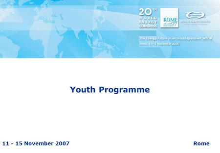 11 - 15 November 2007Rome 20 th World Energy Congress Youth Programme.