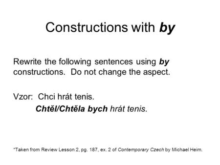 Constructions with by Rewrite the following sentences using by constructions. Do not change the aspect. Vzor: Chci hrát tenis. Chtěl/Chtěla bych hrát tenis.