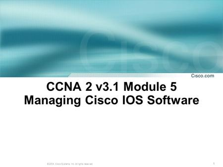 1 © 2004, Cisco Systems, Inc. All rights reserved. CCNA 2 v3.1 Module 5 Managing Cisco IOS Software.