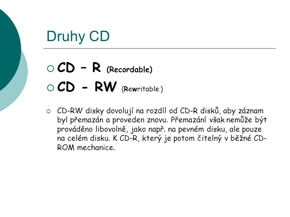 Druhy CD CD – R (Recordable) CD - RW (Rewritable )