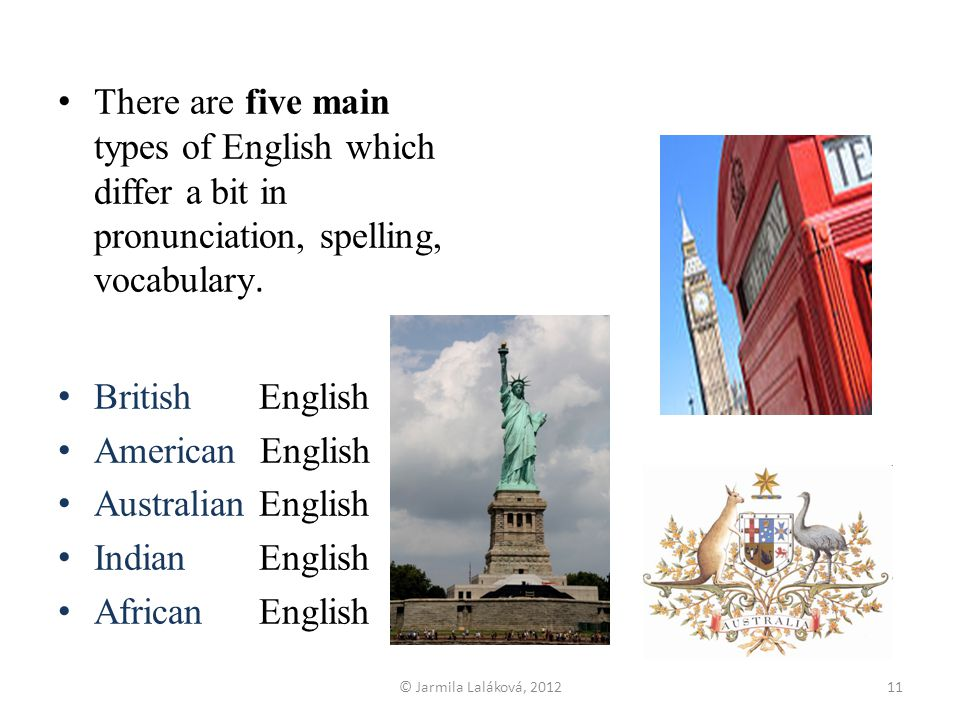 There are five main types of English which differ a bit in pronunciation, spelling, vocabulary.