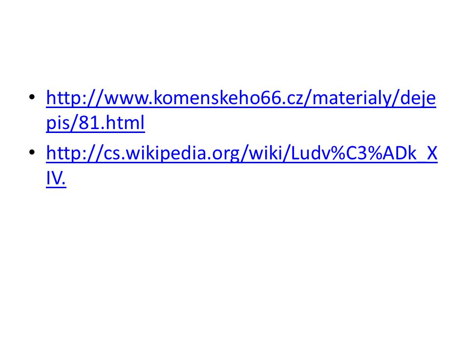 http://www.komenskeho66.cz/materialy/dejepis/81.html http://cs.wikipedia.org/wiki/Ludv%C3%ADk_XIV.