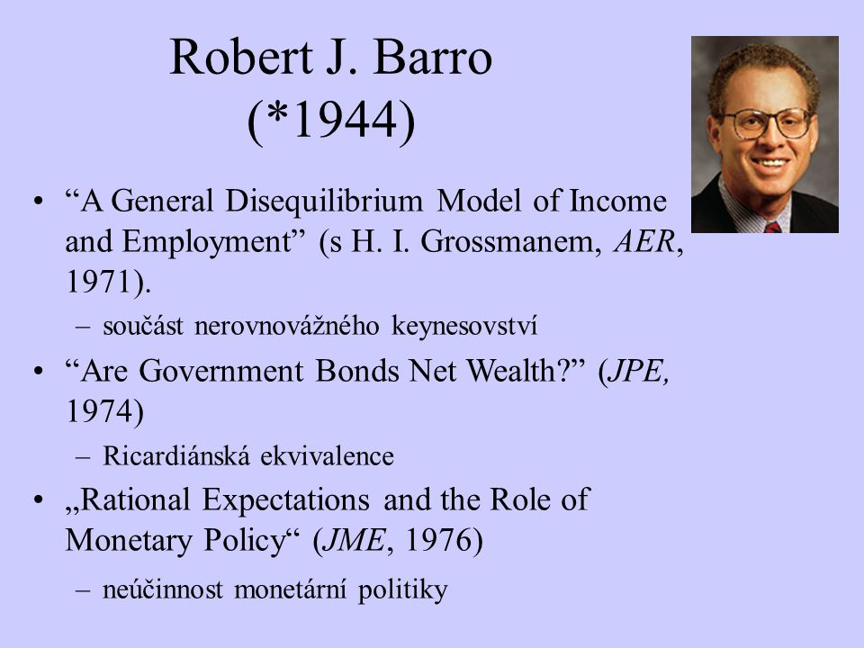 Robert J. Barro (*1944) A General Disequilibrium Model of Income and Employment (s H. I. Grossmanem, AER, 1971).