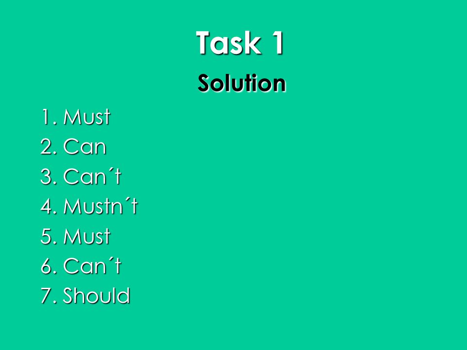 Task 1 Solution 1. Must 2. Can 3. Can´t 4. Mustn´t 5. Must 6. Can´t