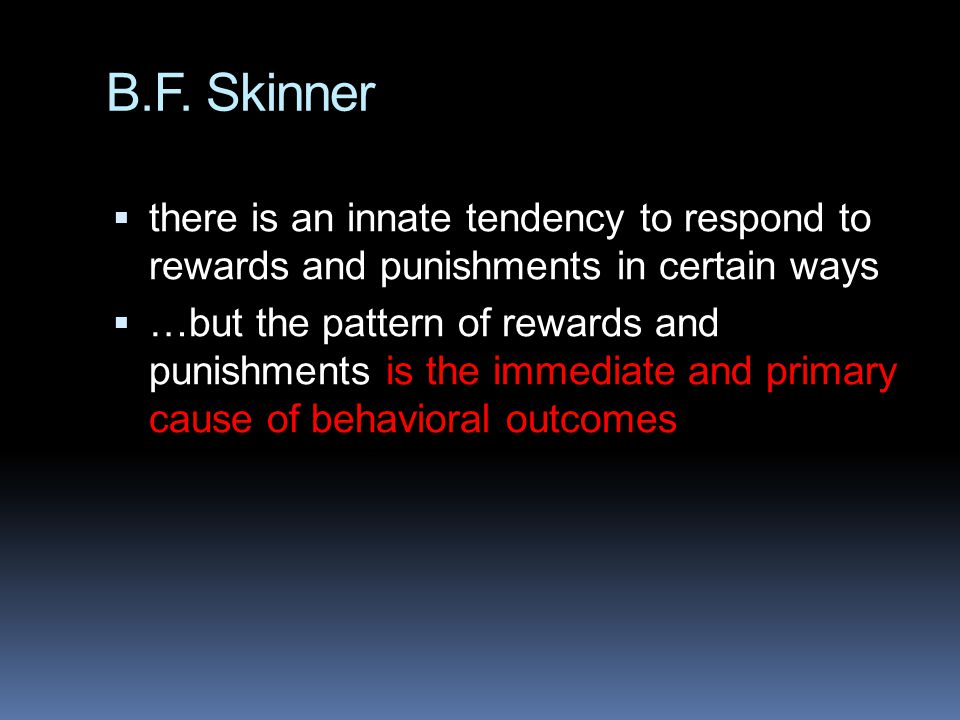 B.F. Skinner there is an innate tendency to respond to rewards and punishments in certain ways.