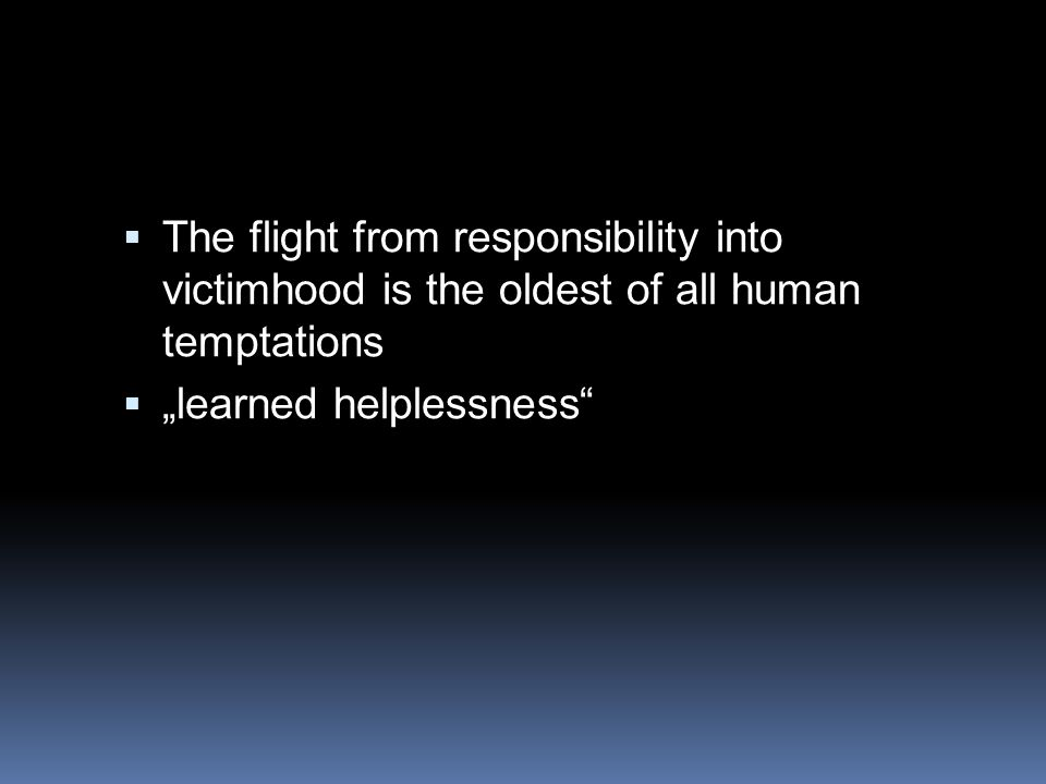 The flight from responsibility into victimhood is the oldest of all human temptations