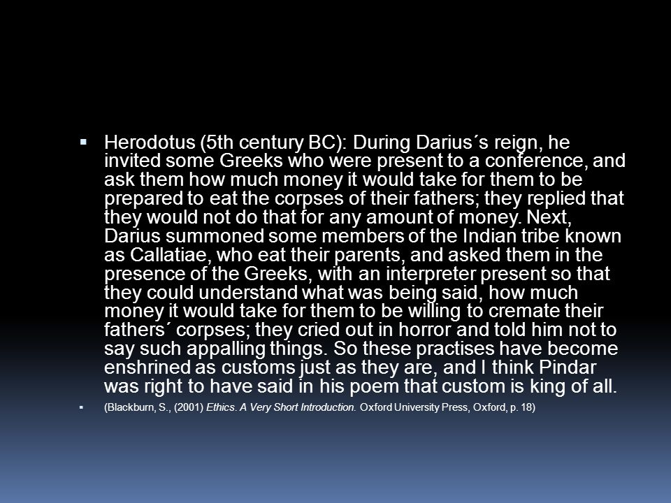 Herodotus (5th century BC): During Darius´s reign, he invited some Greeks who were present to a conference, and ask them how much money it would take for them to be prepared to eat the corpses of their fathers; they replied that they would not do that for any amount of money. Next, Darius summoned some members of the Indian tribe known as Callatiae, who eat their parents, and asked them in the presence of the Greeks, with an interpreter present so that they could understand what was being said, how much money it would take for them to be willing to cremate their fathers´ corpses; they cried out in horror and told him not to say such appalling things. So these practises have become enshrined as customs just as they are, and I think Pindar was right to have said in his poem that custom is king of all.