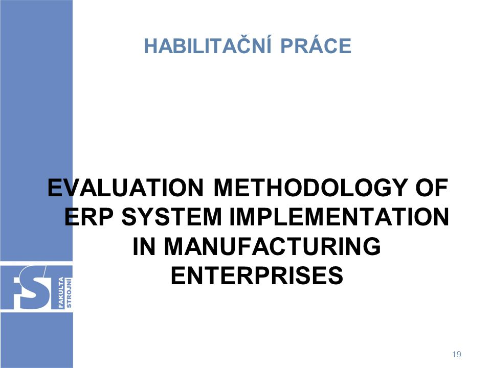 HABILITAČNÍ PRÁCE EVALUATION METHODOLOGY OF ERP SYSTEM IMPLEMENTATION IN MANUFACTURING ENTERPRISES