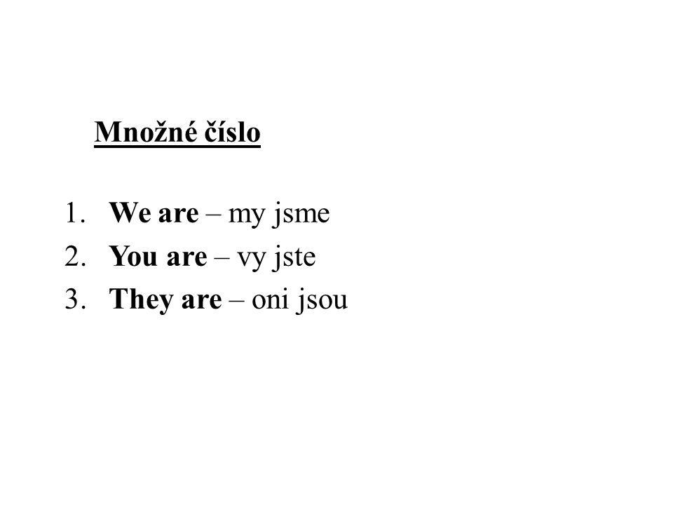 1. We are – my jsme 2. You are – vy jste 3. They are – oni jsou