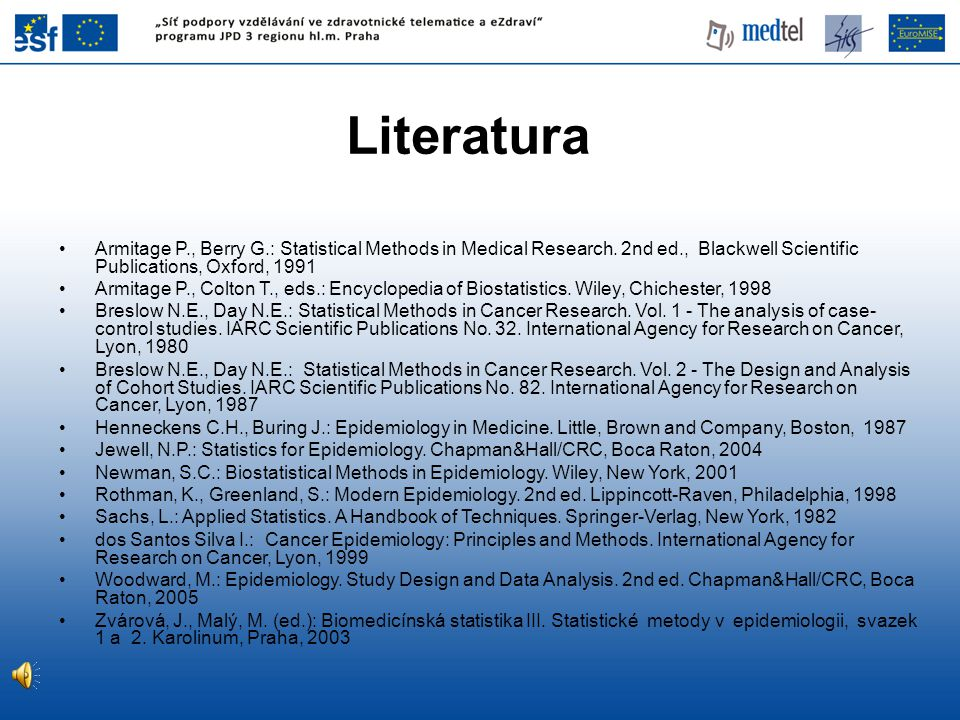 Literatura Armitage P., Berry G.: Statistical Methods in Medical Research. 2nd ed., Blackwell Scientific Publications, Oxford, 1991.