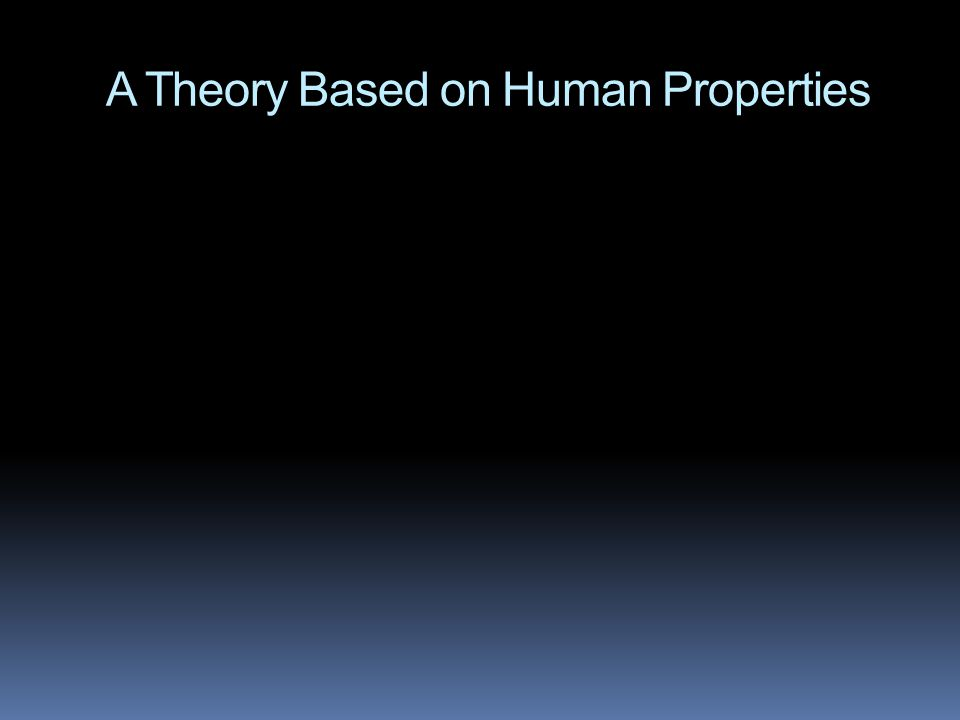 A Theory Based on Human Properties