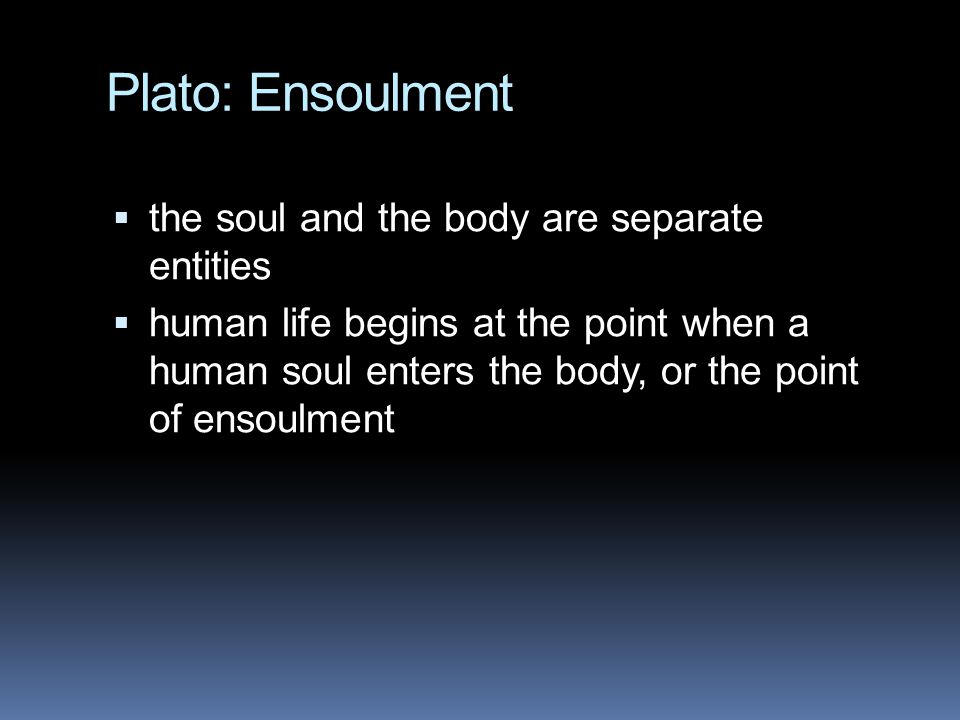 Plato: Ensoulment the soul and the body are separate entities
