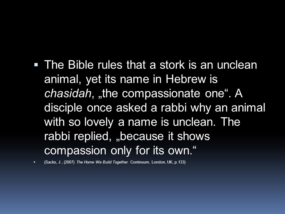 "The Bible rules that a stork is an unclean animal, yet its name in Hebrew is chasidah, ""the compassionate one . A disciple once asked a rabbi why an animal with so lovely a name is unclean. The rabbi replied, ""because it shows compassion only for its own."
