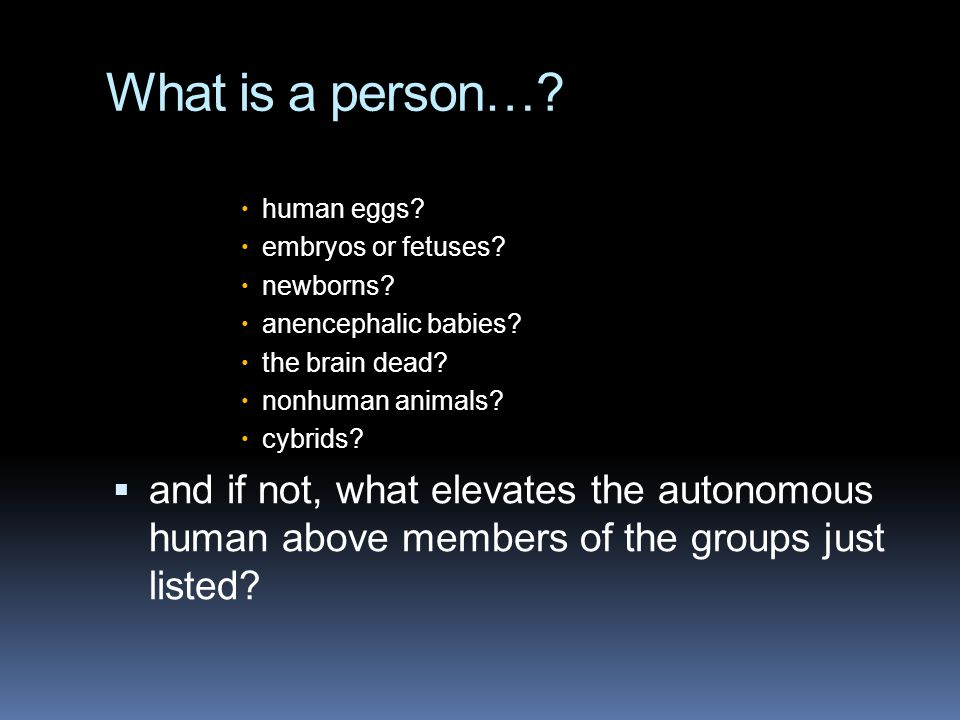 What is a person… human eggs embryos or fetuses newborns anencephalic babies the brain dead